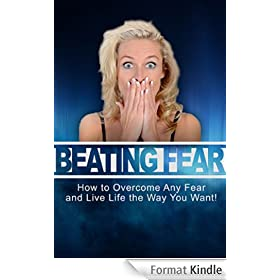 Beating Fear: How to overcome any fear and live life the way you want! (English Edition)