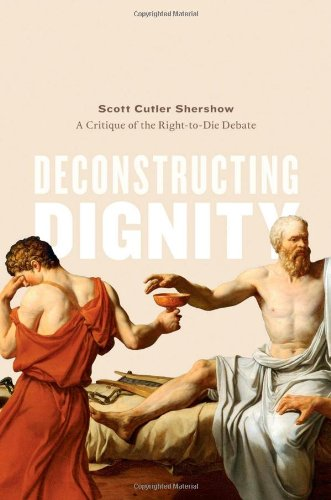 Deconstructing Dignity: A Critique of the Right-to-Die Debate by Scott Shershow