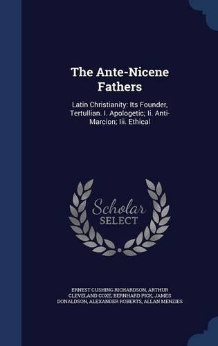 The Ante-Nicene Fathers: Latin Christianity: Its Founder, Tertullian. I. Apologetic; Ii. Anti-Marcion; Iii. Ethical