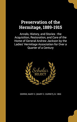 Preservation of the Hermitage, 1889-1915: Annals, History, and Stories : the Acquisition, Restoration, and Care of the Home of General Andrew Jackson ... Association for Over a Quarter of a Century