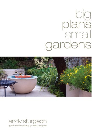 Big Plans, Small Gardens: Inspirational Ideas. Practical designs, Ways to Maximize Space