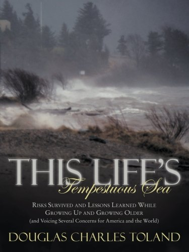 This Life'S Tempestuous Sea: Risks Survived And Lessons Learned While Growing Up And Growing Older (And Voicing Several Concerns For America And The World)