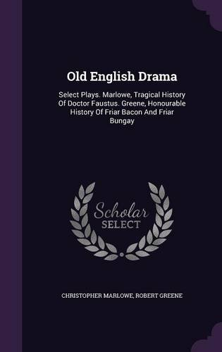 Old English Drama: Select Plays. Marlowe, Tragical History Of Doctor Faustus. Greene, Honourable History Of Friar Bacon And Friar Bungay