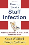 How to Treat a Staff Infection: Resolving Problems in Your Church or Ministry Team