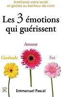 Les 3 �motions qui gu�rissent: Am�liorez votre sant� et go�tez au bonheur de vivre