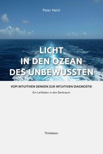 Licht in den Ozean des Unbewussten: Vom intuitiven Denken zur Intuitiven Diagnostik Ein Leitfaden in den Denkraum (Germa