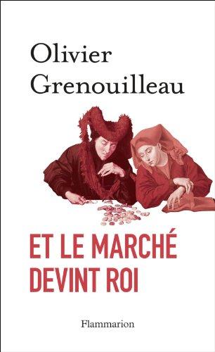 Olivier Grenouilleau - Et le marché devint roi: Essai sur l'éthique du capitalisme