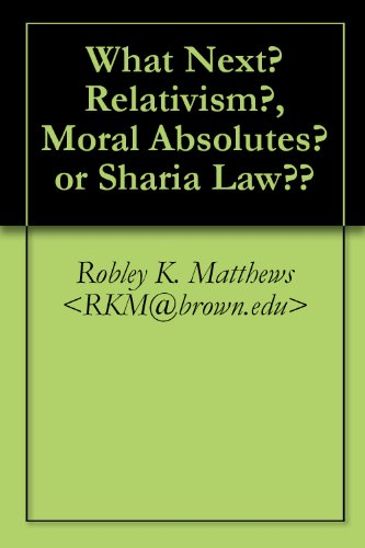 Book: What Next? Relativism? Moral Absolutes? or Sharia Law?? by Robley K. Matthews