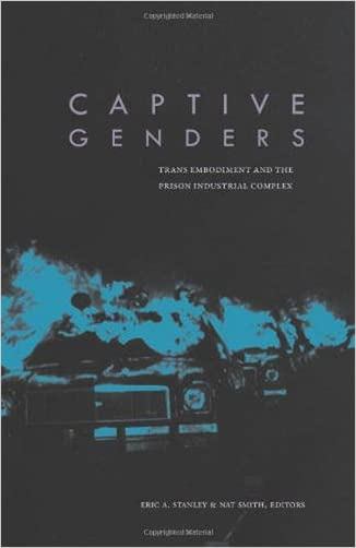 Captive Genders: Trans Embodiment and the Prison Industrial Complex written by Eric A. Stanley