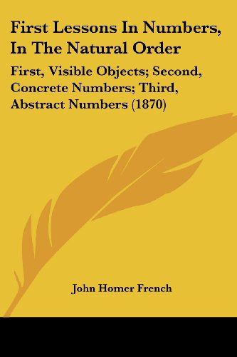 First Lessons in Numbers, in the Natural Order: First, Visible Objects; Second, Concrete Numbers; Third, Abstract Numbers (1870)