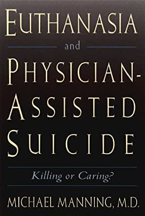 euthanasia and physician assisted suicide killing Euthanasia is the deliberate killing of a person for the benefit of that person in most cases euthanasia is euthanasia and physician assisted suicide.