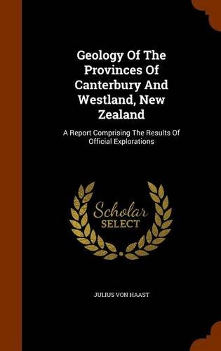 Geology Of The Provinces Of Canterbury And Westland, New Zealand: A Report Comprising The Results Of Official Explorations