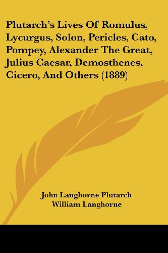 Plutarch's Lives of Romulus, Lycurgus, Solon, Pericles, Cato, Pompey, Alexander the Great, Julius Caesar, Demosthenes, Cicero, and Others (1889)