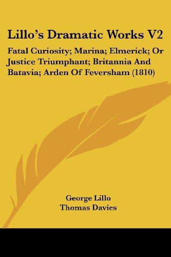 Lillo's Dramatic Works V2: Fatal Curiosity; Marina; Elmerick; Or Justice Triumphant; Britannia and Batavia; Arden of Feversham (1810)