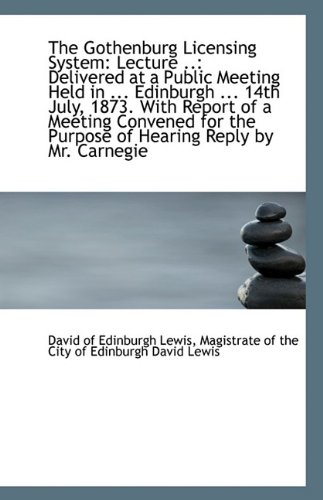 The Gothenburg Licensing System: Lecture ..: Delivered at a Public Meeting Held in ... Edinburgh ...