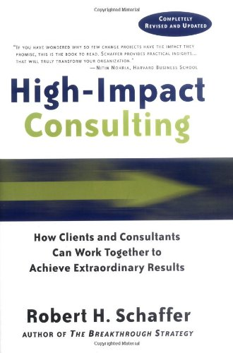 High-Impact Consulting: How Clients and Consultants Can Work Together to Achieve Extraordinary Results (Completely Revis