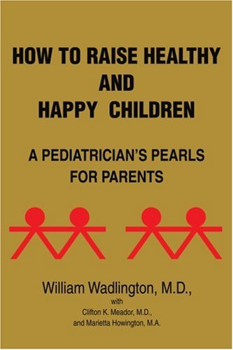 How to Raise Healthy and Happy Children: A Pediatricians Pearls for Parents