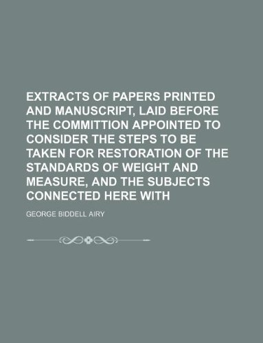 Extracts of papers printed and manuscript, laid before the committion appointed to consider the steps to be taken for restoration of the standards of ... measure, and the subjects connected here with