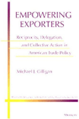 Empowering Exporters: Reciprocity, Delegation, and Collective Action in American Trade Policy (Michigan Studies in International Political Economy)