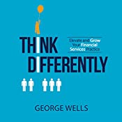 Think Differently: Elevate and Grow Your Financial Services Practice | [George Wells]