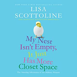 My Nest Isn't Empty, It Just Has More Closet Space: The Amazing Adventures of an Ordinary Woman | [Lisa Scottoline, Francesca Scottoline Serritella]