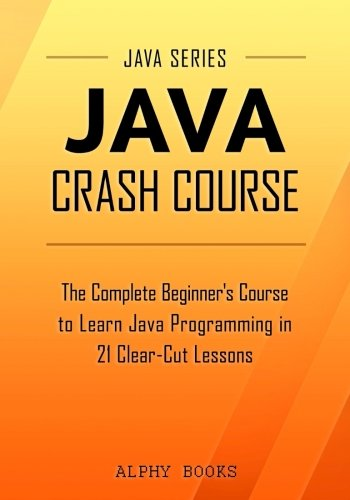 Java Crash Course – The Complete Beginner's Course to Learn Java Programming in 21 Clear-Cut Lessons