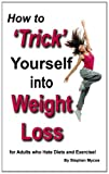 How to &#039;Trick&#039; Yourself into Weight Loss - for Adults who Hate Diets &amp; Exercise!