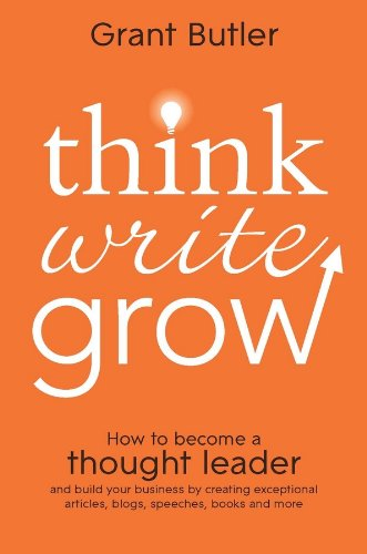 Think Write Grow: How to Become a Thought Leader and Build Your Business by Creating Exceptional Articles, Blogs, Speech