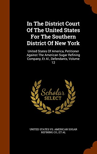In The District Court Of The United States For The Southern District Of New York: United States Of America, Petitioner Against The American Sugar Refining Company, Et Al., Defendants, Volume 12