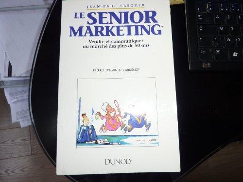 Le Senior marketing : Vendre et communiquer au marché des plus de 50 ans