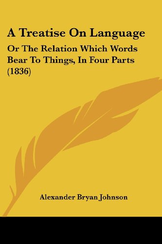 A Treatise on Language: Or the Relation Which Words Bear to Things, in Four Parts (1836)