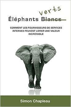 Elephants Verts: Comment Les Fournisseurs De Services Internes Peuvent Livrer Une Valeur Incroyable (French Edition)