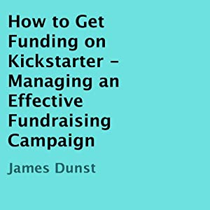 How to Get Funding on Kickstarter: Managing an Effective Fundraising Campaign | [James Dunst]