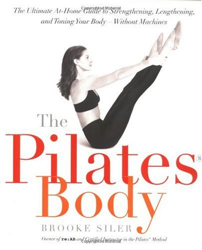 The Pilates Body  The Ultimate At-Home Guide to Strengthening, Lengthening, and Toning Your Body--Without Machines, Brooke Siler