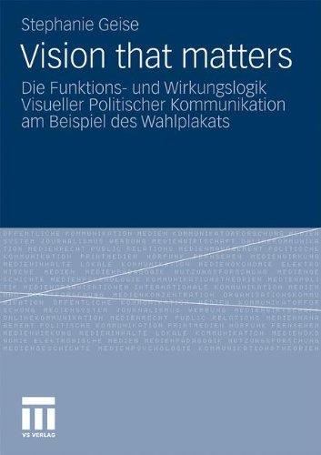 Vision that matters: Die Funktions- und Wirkungslogik Visueller Politischer Kommunikation am Beispiel des Wahlplakats (G