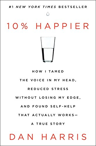 10% Happier: How I Tamed the Voice in My Head, Reduced Stress without Losing My Edge, and Found Self-help That Actually Works : a True Story