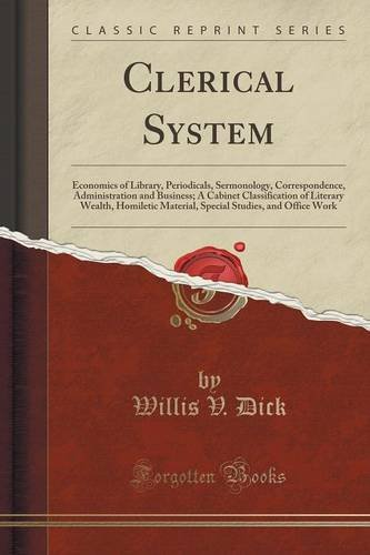 Clerical System: Economics of Library, Periodicals, Sermonology, Correspondence, Administration and Business; A Cabinet Classification of Literary ... Studies, and Office Work (Classic Reprint)