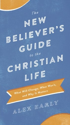 The New Believer's Guide to the Christian Life: What Will Change, What Won't, and Why It Matters