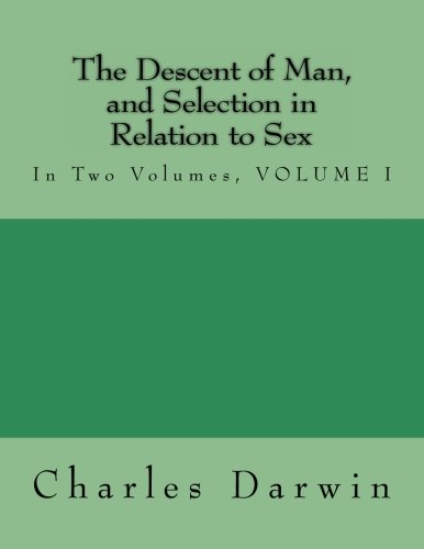 The Descent of Man, and Selection in Relation to Sex: In Two Volumes, VOLUME I: Volume 1