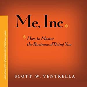 Me, Inc.: How to Master the Business of Being YOU | [Scott W. Ventrella]