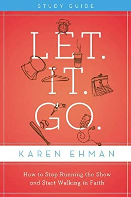 Let It Go Bible Study: How to Stop Running the Show and Start Walking in Faith