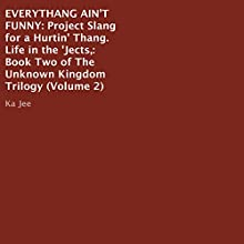 Everythang Ain't Funny: Project Slang for a Hurtin' Thang, Life in the 'Jects: The Unknown Kingdom Trilogy, Book 2 (       UNABRIDGED) by Ka Jee Narrated by Royal Jaye