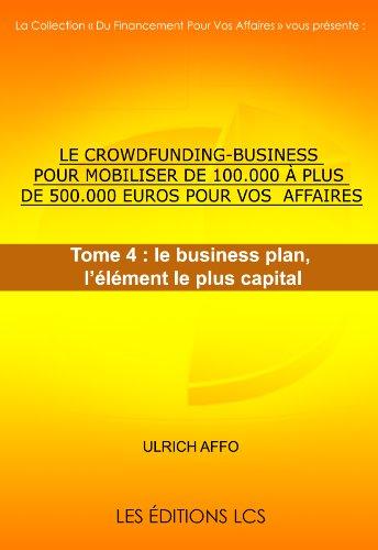 Couverture du livre LE CROWDFUNDING-BUSINESS POUR MOBILISER DE 100.000 à PLUS DE 500.000 EUROS POUR VOS AFFAIRES. Tome 4 : le business plan, l'élément le plus capital