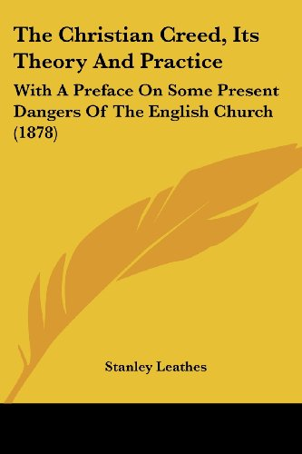 The Christian Creed, Its Theory and Practice: With a Preface on Some Present Dangers of the English Church (1878)