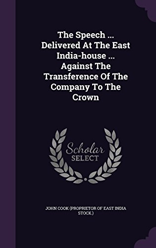 The Speech ... Delivered At The East India-house ... Against The Transference Of The Company To The Crown