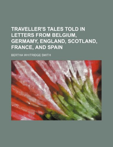 Traveller's tales told in letters from Belgium, Germamy, England, Scotland, France, and Spain