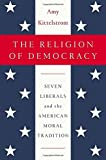 """Amy Kittelstrom, """"The Religion of Democracy: Seven Liberals and the American Moral Tradition"""" (Penguin Press, 2015)"""