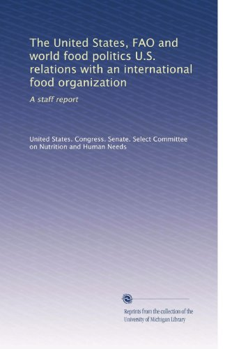 The United States, Fao And World Food Politics U.S. Relations With An International Food Organization: A Staff Report