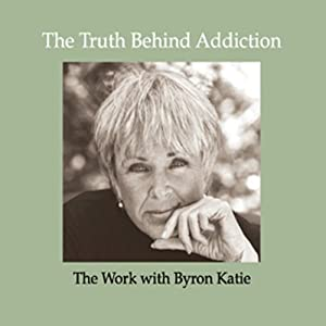 The Truth Behind Addiction | [Byron Katie Mitchell]