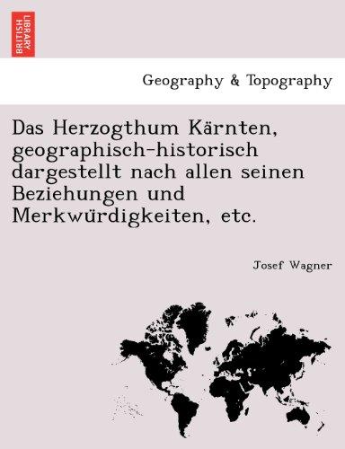 Das Herzogthum Karnten, geographisch-historisch dargestellt nach allen seinen Beziehungen und Merkwurdigkeiten, etc.
